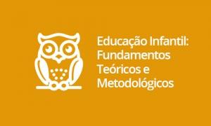 Educação Infantil: Fundamentos Teóricos e Metodológicos